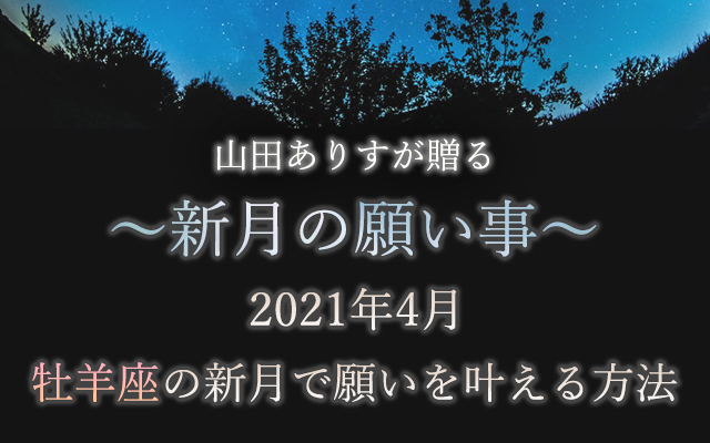 ~山田ありすが贈る~2021年4月【新月の願い事】牡羊座の新月で願いを叶える方法