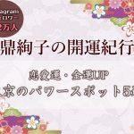 鼎絢子の開運紀行~恋愛運・金運UPにおすすめ!東京のパワースポット5選