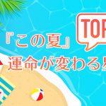 12星座別◆『この夏』運命が変わるのは星座TOP5
