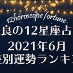 【咲良の12星座占い】2021年6月 星座別運勢ランキング